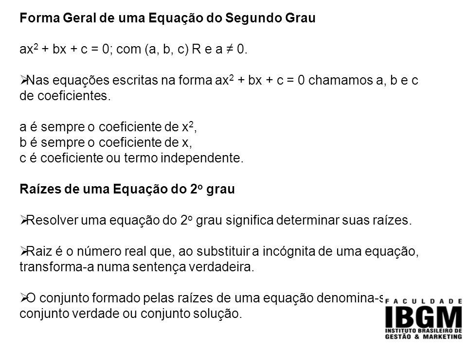 Forma Geral de uma Equação do Segundo Grau ax 2 + bx + c = 0; com (a, b, c) R e a ≠ 0.  Nas equações escritas na forma ax 2 + bx + c = 0 chamamos a,