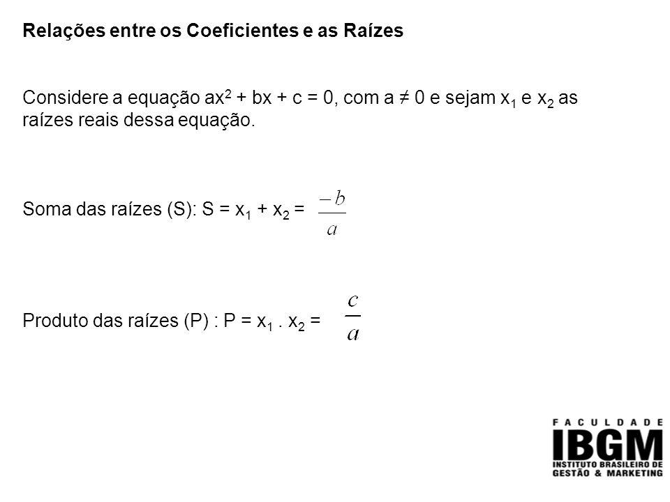Relações entre os Coeficientes e as Raízes Considere a equação ax 2 + bx + c = 0, com a ≠ 0 e sejam x 1 e x 2 as raízes reais dessa equação. Soma das