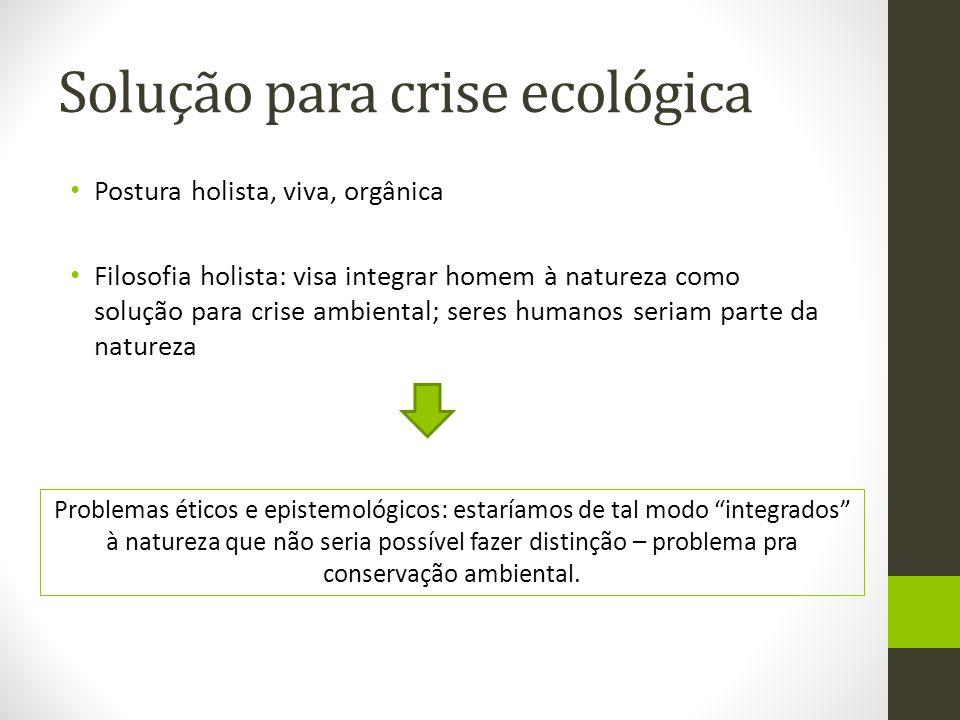 Solução para crise ecológica Postura holista, viva, orgânica Filosofia holista: visa integrar homem à natureza como solução para crise ambiental; sere