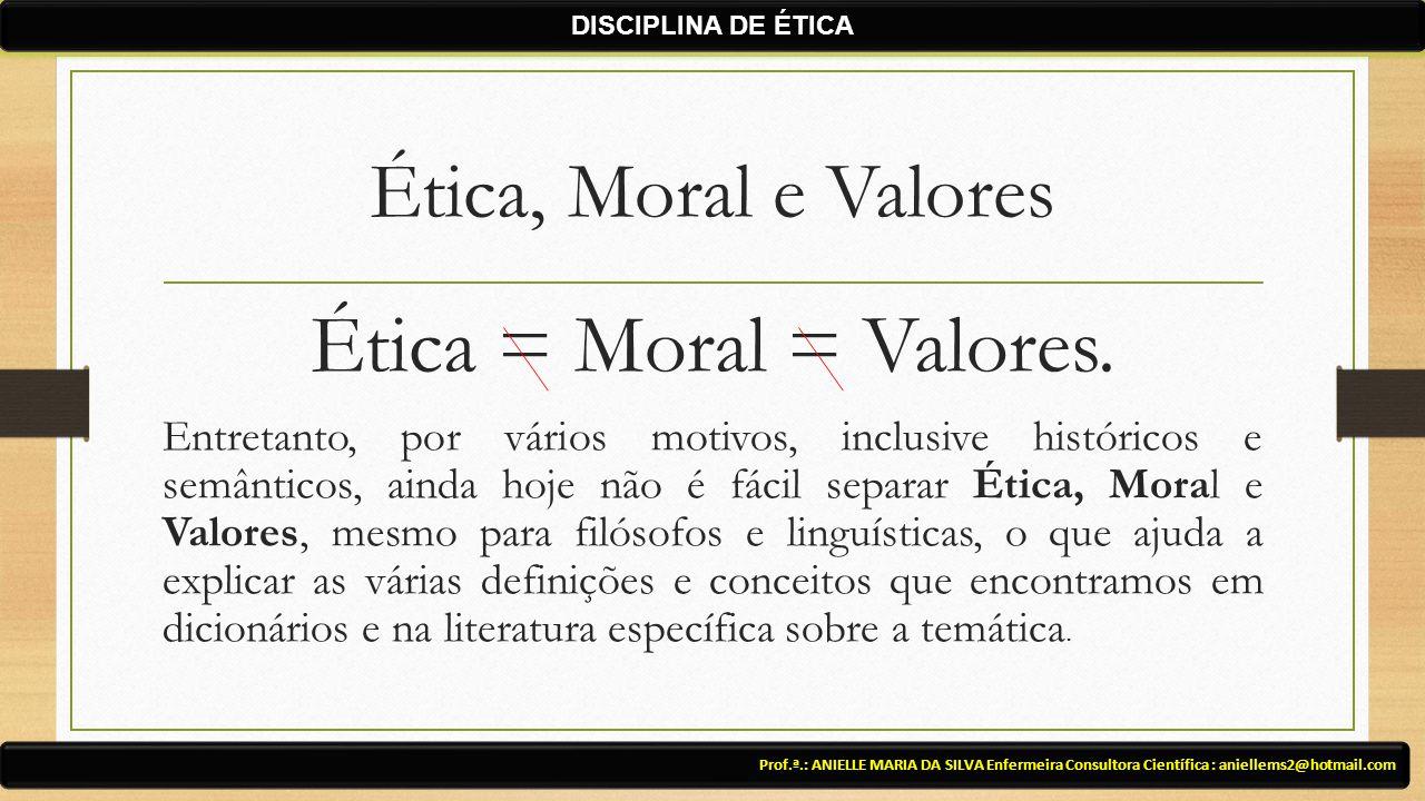 Ética, Moral e Valores Ética = Moral = Valores. Entretanto, por vários motivos, inclusive históricos e semânticos, ainda hoje não é fácil separar Étic