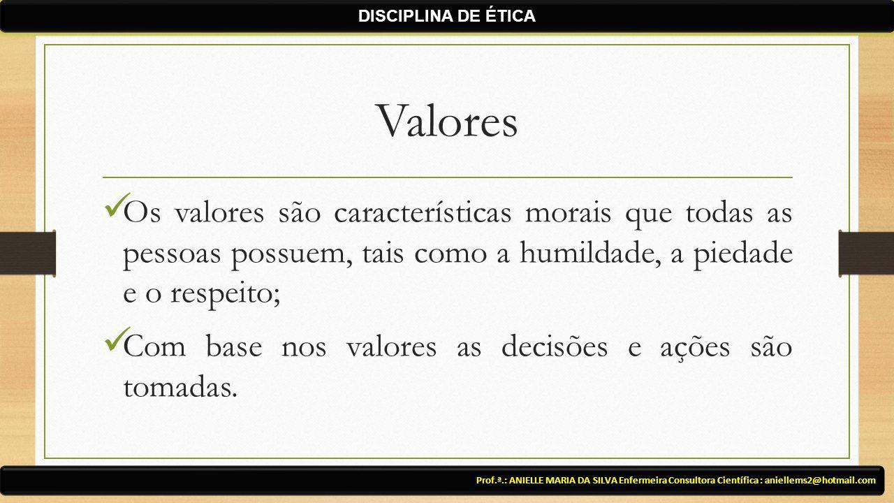 Valores Os valores são características morais que todas as pessoas possuem, tais como a humildade, a piedade e o respeito; Com base nos valores as decisões e ações são tomadas.