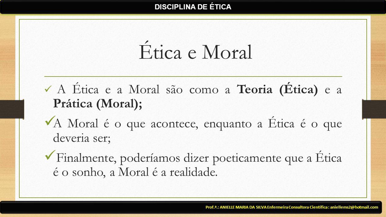 Ética e Moral A Ética e a Moral são como a Teoria (Ética) e a Prática (Moral); A Moral é o que acontece, enquanto a Ética é o que deveria ser; Finalmente, poderíamos dizer poeticamente que a Ética é o sonho, a Moral é a realidade.