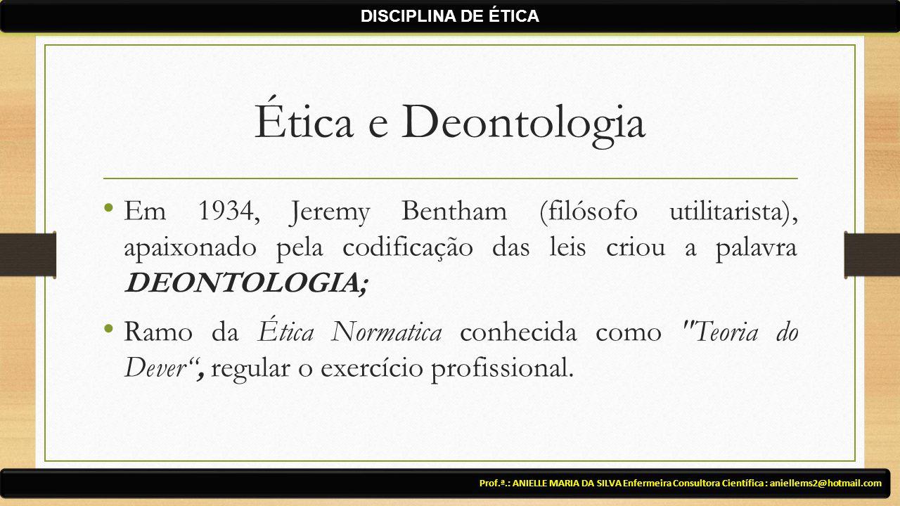 Ética e Deontologia Em 1934, Jeremy Bentham (filósofo utilitarista), apaixonado pela codificação das leis criou a palavra DEONTOLOGIA; Ramo da Ética Normatica conhecida como Teoria do Dever , regular o exercício profissional.