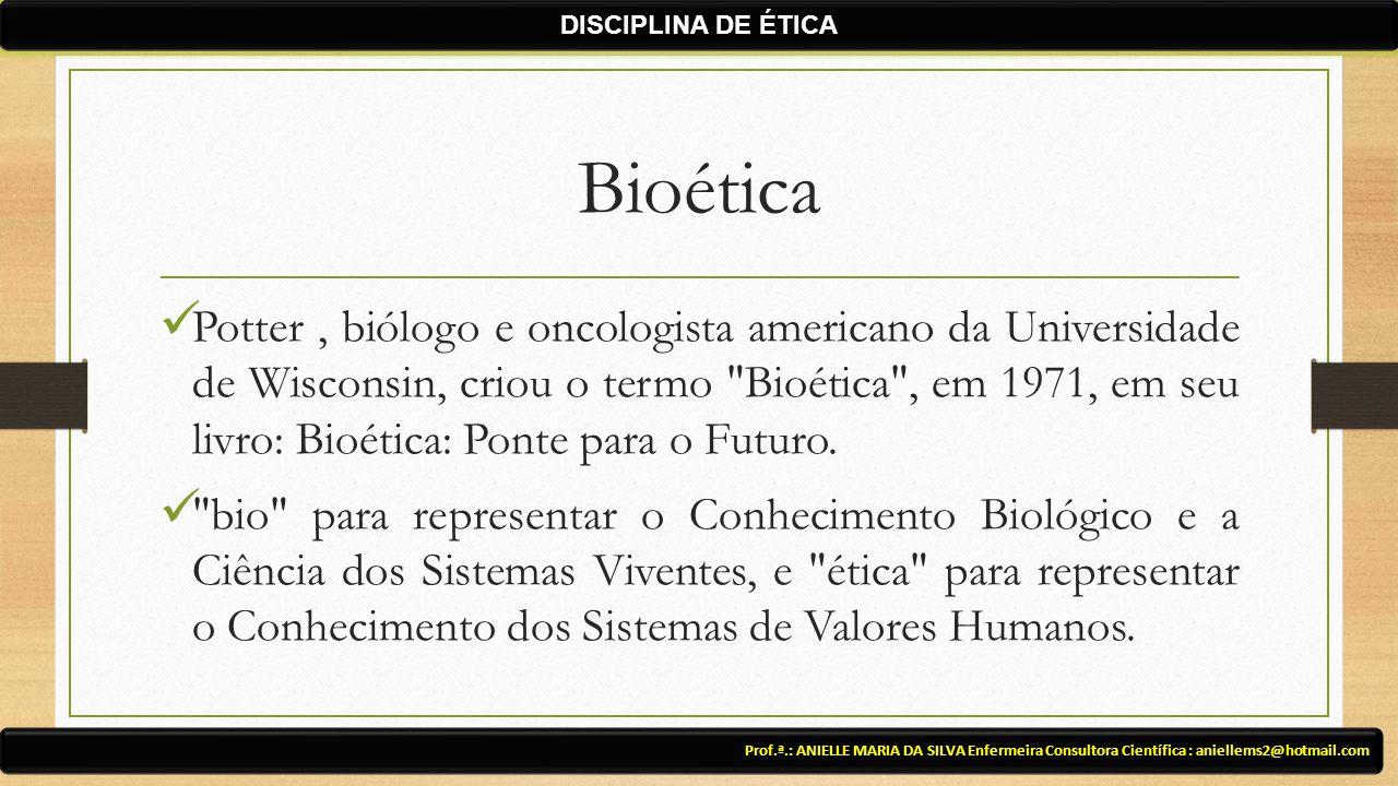 Bioética Potter, biólogo e oncologista americano da Universidade de Wisconsin, criou o termo Bioética , em 1971, em seu livro: Bioética: Ponte para o Futuro.