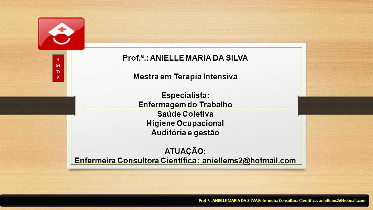 Prof.ª.: ANIELLE MARIA DA SILVA Mestra em Terapia Intensiva Especialista: Enfermagem do Trabalho Saúde Coletiva Higiene Ocupacional Auditória e gestão ATUAÇÃO: Enfermeira Consultora Científica : aniellems2@hotmail.com Prof.ª.: ANIELLE MARIA DA SILVA Enfermeira Consultora Científica : aniellems2@hotmail.com