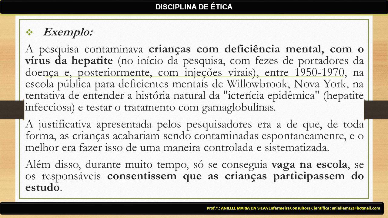  Exemplo: A pesquisa contaminava crianças com deficiência mental, com o vírus da hepatite (no início da pesquisa, com fezes de portadores da doença e