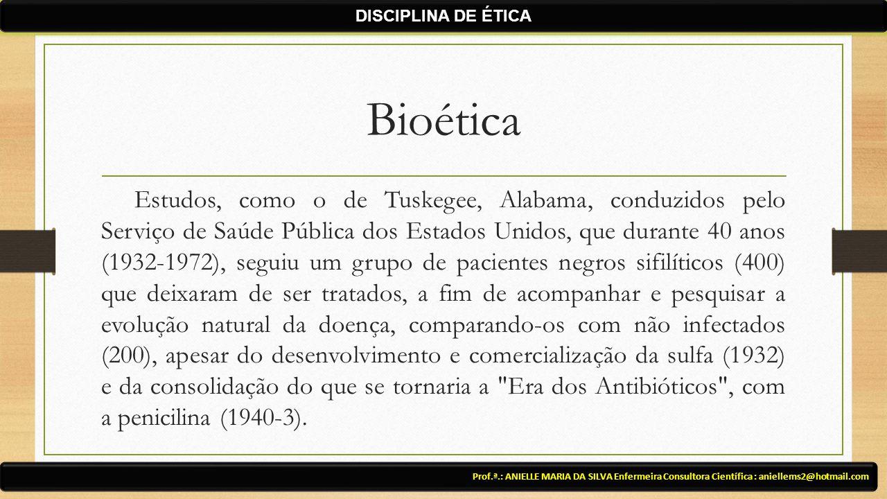 Bioética Estudos, como o de Tuskegee, Alabama, conduzidos pelo Serviço de Saúde Pública dos Estados Unidos, que durante 40 anos (1932-1972), seguiu um grupo de pacientes negros sifilíticos (400) que deixaram de ser tratados, a fim de acompanhar e pesquisar a evolução natural da doença, comparando-os com não infectados (200), apesar do desenvolvimento e comercialização da sulfa (1932) e da consolidação do que se tornaria a Era dos Antibióticos , com a penicilina (1940-3).