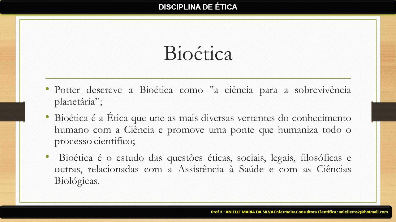 Bioética Potter descreve a Bioética como a ciência para a sobrevivência planetária ; Bioética é a Ética que une as mais diversas vertentes do conhecimento humano com a Ciência e promove uma ponte que humaniza todo o processo cientifico; Bioética é o estudo das questões éticas, sociais, legais, filosóficas e outras, relacionadas com a Assistência à Saúde e com as Ciências Biológicas.