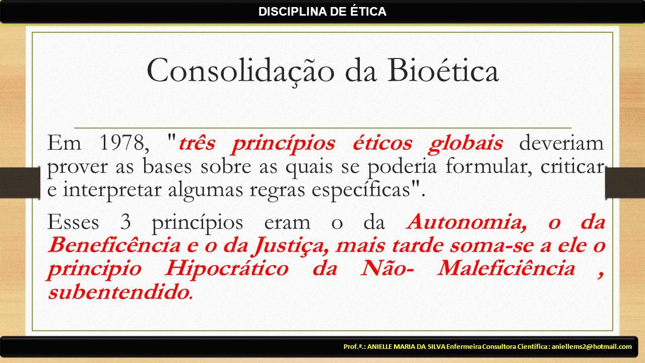 Consolidação da Bioética Em 1978, três princípios éticos globais deveriam prover as bases sobre as quais se poderia formular, criticar e interpretar algumas regras específicas .