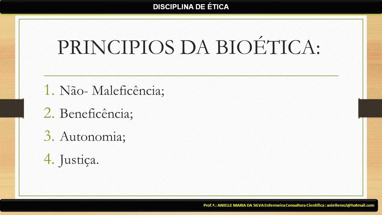 PRINCIPIOS DA BIOÉTICA: 1. Não- Maleficência; 2. Beneficência; 3. Autonomia; 4. Justiça. Prof.ª.: ANIELLE MARIA DA SILVA Enfermeira Consultora Científ