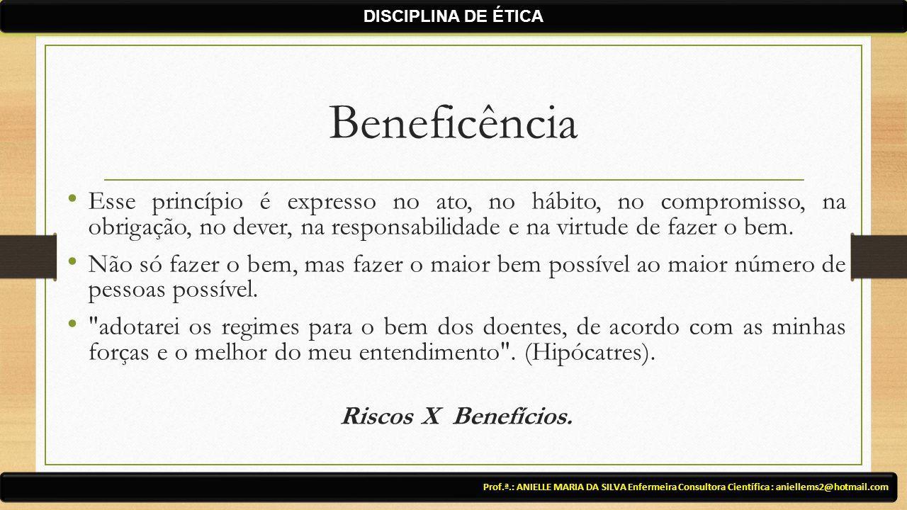 Beneficência Esse princípio é expresso no ato, no hábito, no compromisso, na obrigação, no dever, na responsabilidade e na virtude de fazer o bem. Não