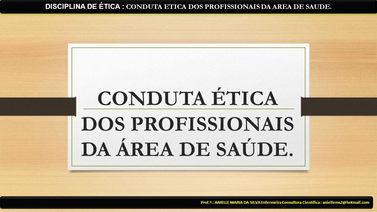CONDUTA ÉTICA DOS PROFISSIONAIS DA ÁREA DE SAÚDE. Prof.ª.: ANIELLE MARIA DA SILVA Enfermeira Consultora Científica : aniellems2@hotmail.com DISCIPLINA