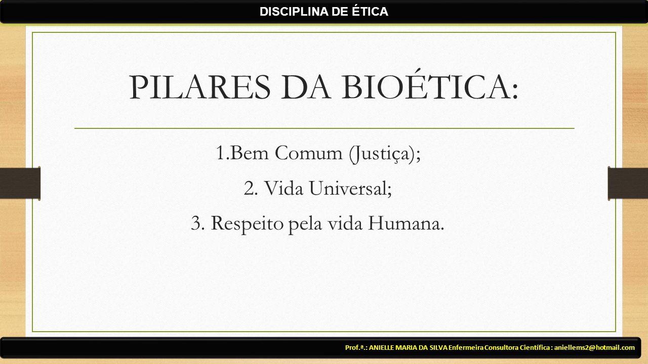 PILARES DA BIOÉTICA: 1.Bem Comum (Justiça); 2. Vida Universal; 3. Respeito pela vida Humana. Prof.ª.: ANIELLE MARIA DA SILVA Enfermeira Consultora Cie