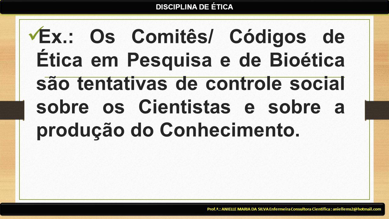 Ex.: Os Comitês/ Códigos de Ética em Pesquisa e de Bioética são tentativas de controle social sobre os Cientistas e sobre a produção do Conhecimento.