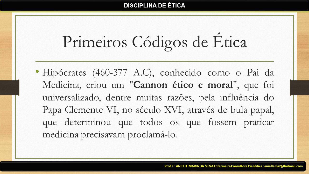 Primeiros Códigos de Ética Hipócrates (460-377 A.C), conhecido como o Pai da Medicina, criou um Cannon ético e moral , que foi universalizado, dentre muitas razões, pela influência do Papa Clemente VI, no século XVI, através de bula papal, que determinou que todos os que fossem praticar medicina precisavam proclamá-lo.