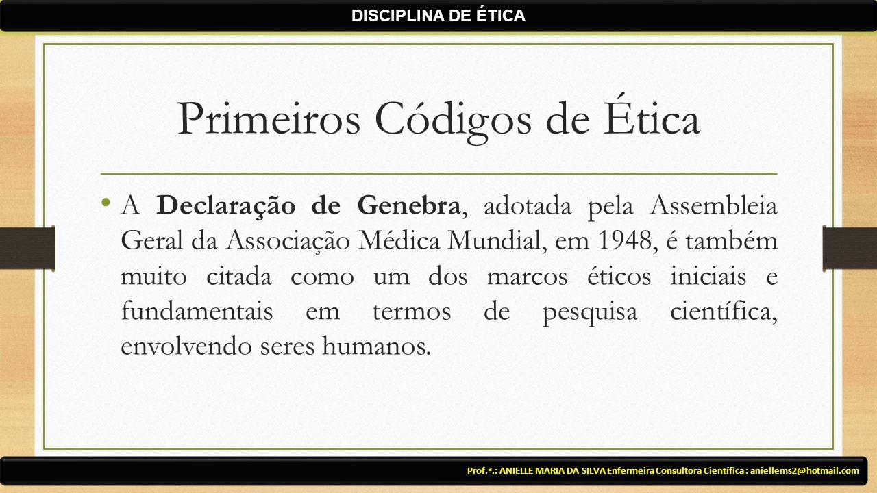 Primeiros Códigos de Ética A Declaração de Genebra, adotada pela Assembleia Geral da Associação Médica Mundial, em 1948, é também muito citada como um dos marcos éticos iniciais e fundamentais em termos de pesquisa científica, envolvendo seres humanos.
