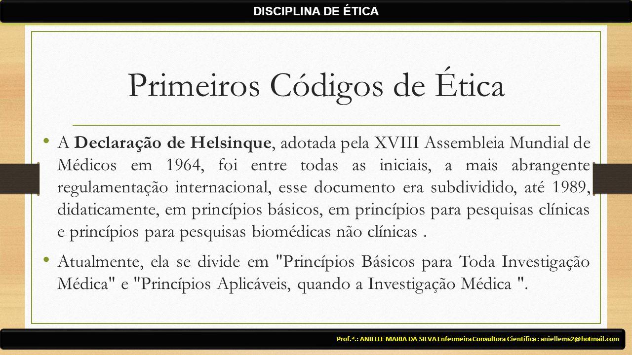 Primeiros Códigos de Ética A Declaração de Helsinque, adotada pela XVIII Assembleia Mundial de Médicos em 1964, foi entre todas as iniciais, a mais abrangente regulamentação internacional, esse documento era subdividido, até 1989, didaticamente, em princípios básicos, em princípios para pesquisas clínicas e princípios para pesquisas biomédicas não clínicas.