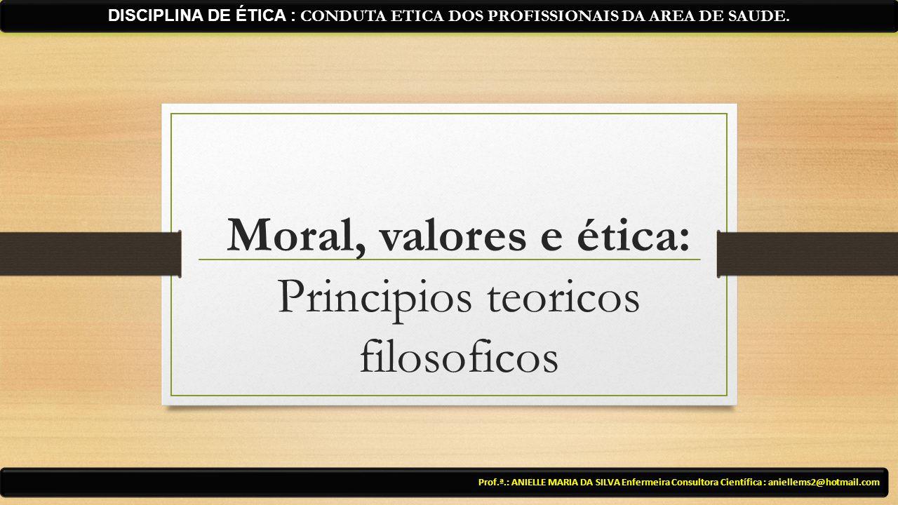 Moral, valores e ética: Principios teoricos filosoficos Prof.ª.: ANIELLE MARIA DA SILVA Enfermeira Consultora Científica : aniellems2@hotmail.com DISC