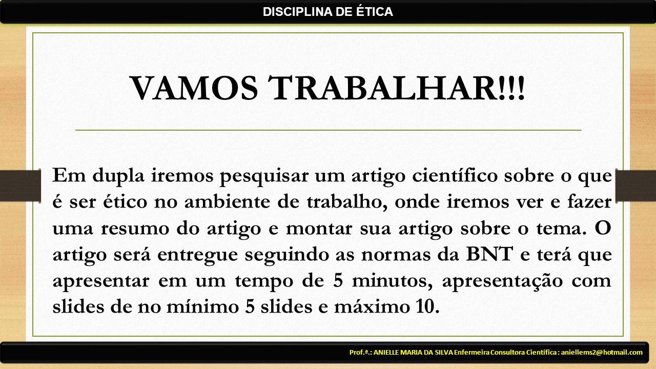 VAMOS TRABALHAR!!! Prof.ª.: ANIELLE MARIA DA SILVA Enfermeira Consultora Científica : aniellems2@hotmail.com DISCIPLINA DE ÉTICA Em dupla iremos pesqu