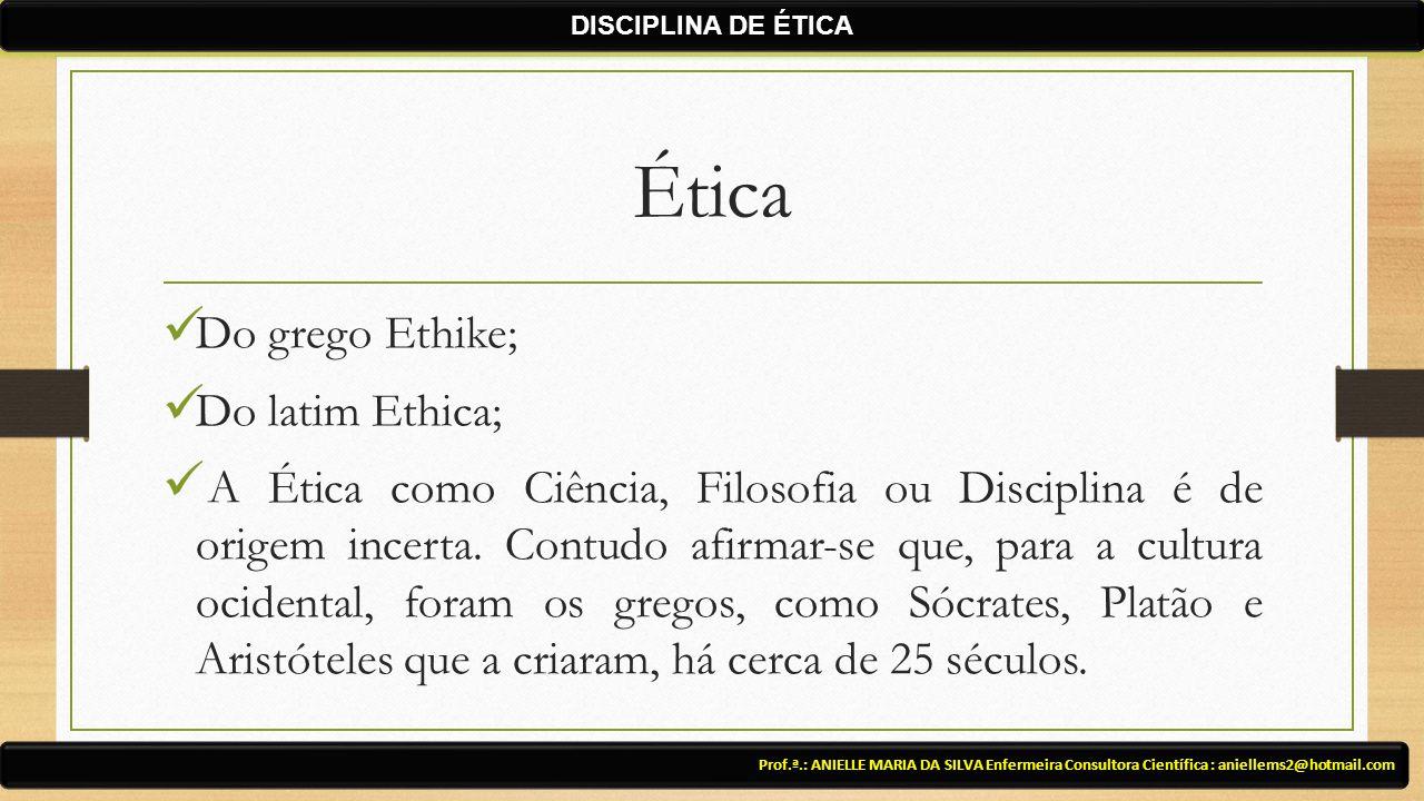 Ética Do grego Ethike; Do latim Ethica; A Ética como Ciência, Filosofia ou Disciplina é de origem incerta. Contudo afirmar-se que, para a cultura ocid