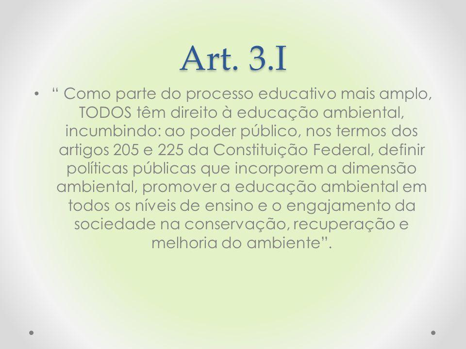 """Art. 3.I """" Como parte do processo educativo mais amplo, TODOS têm direito à educação ambiental, incumbindo: ao poder público, nos termos dos artigos 2"""