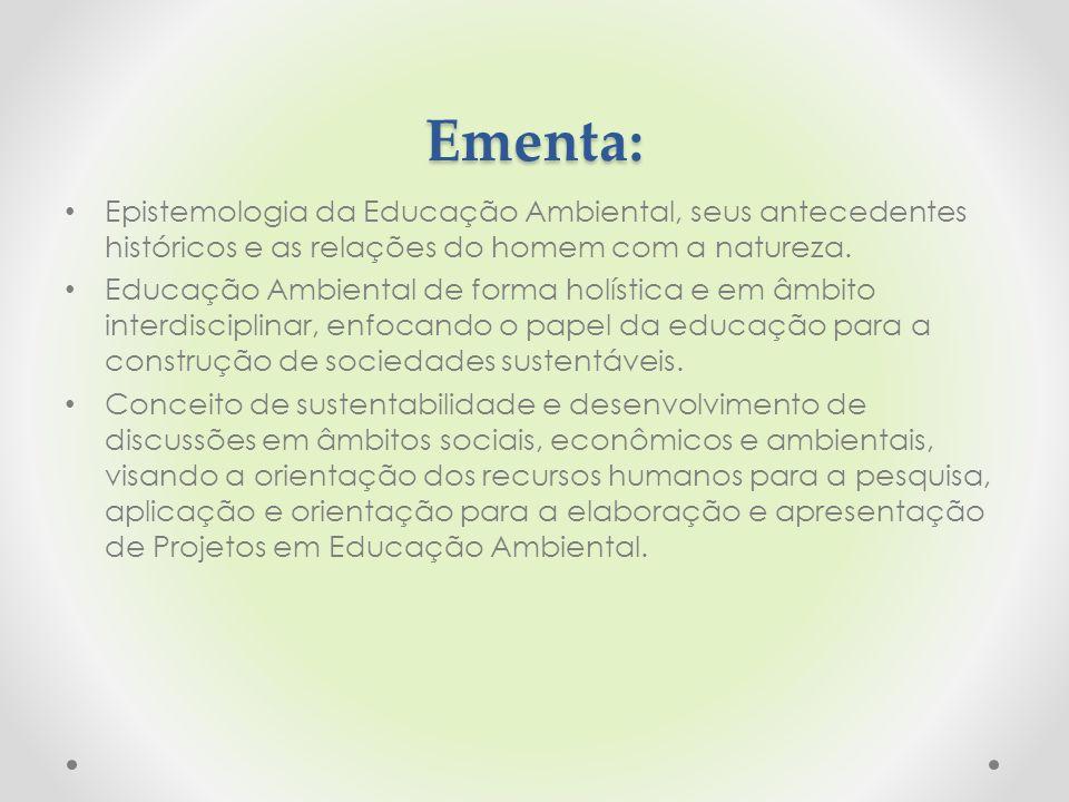 Ementa: Epistemologia da Educação Ambiental, seus antecedentes históricos e as relações do homem com a natureza. Educação Ambiental de forma holística