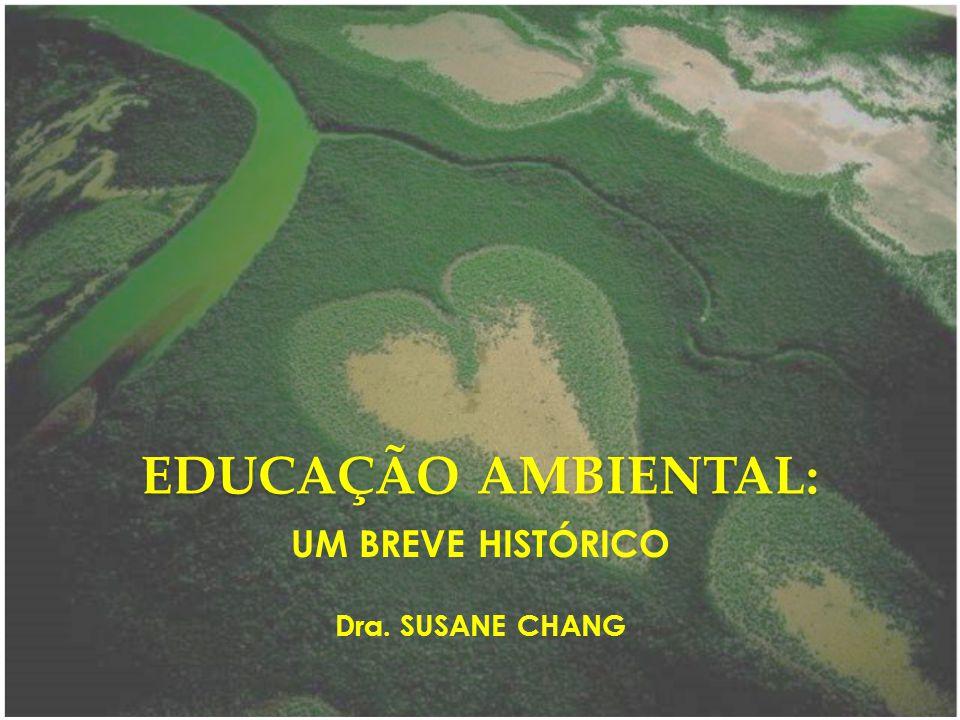 EDUCAÇÃO AMBIENTAL: UM BREVE HISTÓRICO Dra. SUSANE CHANG