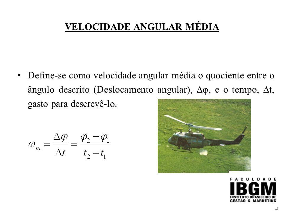 54 VELOCIDADE ANGULAR MÉDIA Define-se como velocidade angular média o quociente entre o ângulo descrito (Deslocamento angular), ∆φ, e o tempo, ∆t, gasto para descrevê-lo.