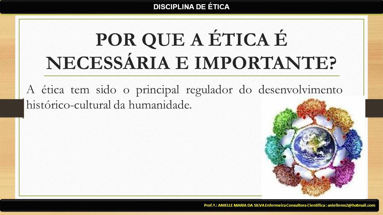POR QUE A ÉTICA É NECESSÁRIA E IMPORTANTE? A ética tem sido o principal regulador do desenvolvimento histórico-cultural da humanidade. Prof.ª.: ANIELL