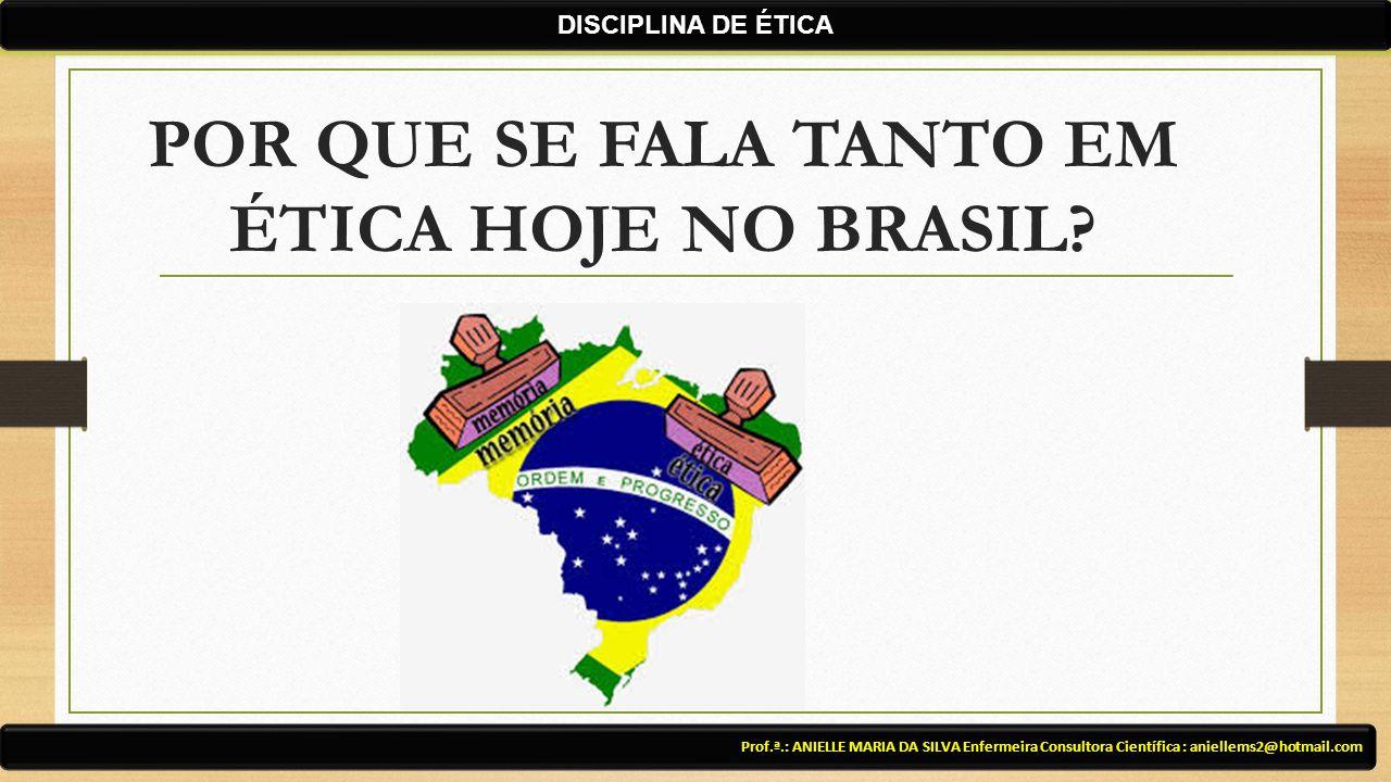 POR QUE SE FALA TANTO EM ÉTICA HOJE NO BRASIL? Prof.ª.: ANIELLE MARIA DA SILVA Enfermeira Consultora Científica : aniellems2@hotmail.com DISCIPLINA DE