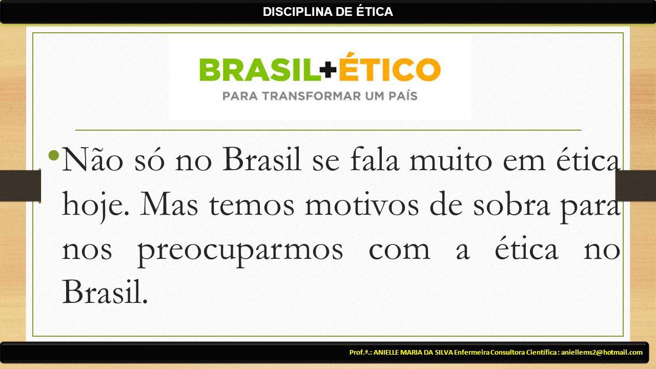 Não só no Brasil se fala muito em ética hoje. Mas temos motivos de sobra para nos preocuparmos com a ética no Brasil. Prof.ª.: ANIELLE MARIA DA SILVA