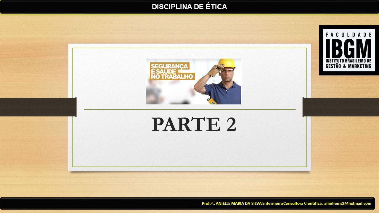PARTE 2 Prof.ª.: ANIELLE MARIA DA SILVA Enfermeira Consultora Científica : aniellems2@hotmail.com DISCIPLINA DE ÉTICA