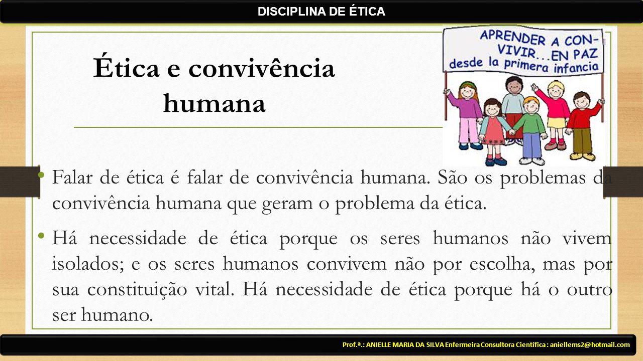 Falar de ética é falar de convivência humana. São os problemas da convivência humana que geram o problema da ética. Há necessidade de ética porque os