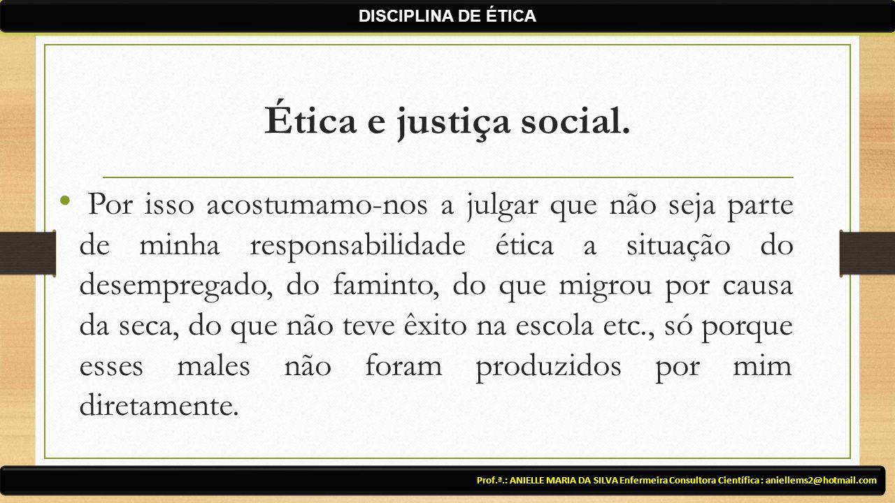 Ética e justiça social. Prof.ª.: ANIELLE MARIA DA SILVA Enfermeira Consultora Científica : aniellems2@hotmail.com DISCIPLINA DE ÉTICA Por isso acostum