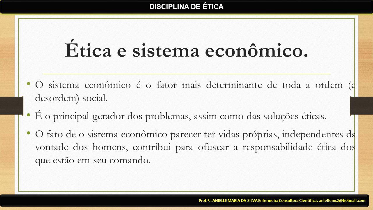 Ética e sistema econômico. O sistema econômico é o fator mais determinante de toda a ordem (e desordem) social. É o principal gerador dos problemas, a