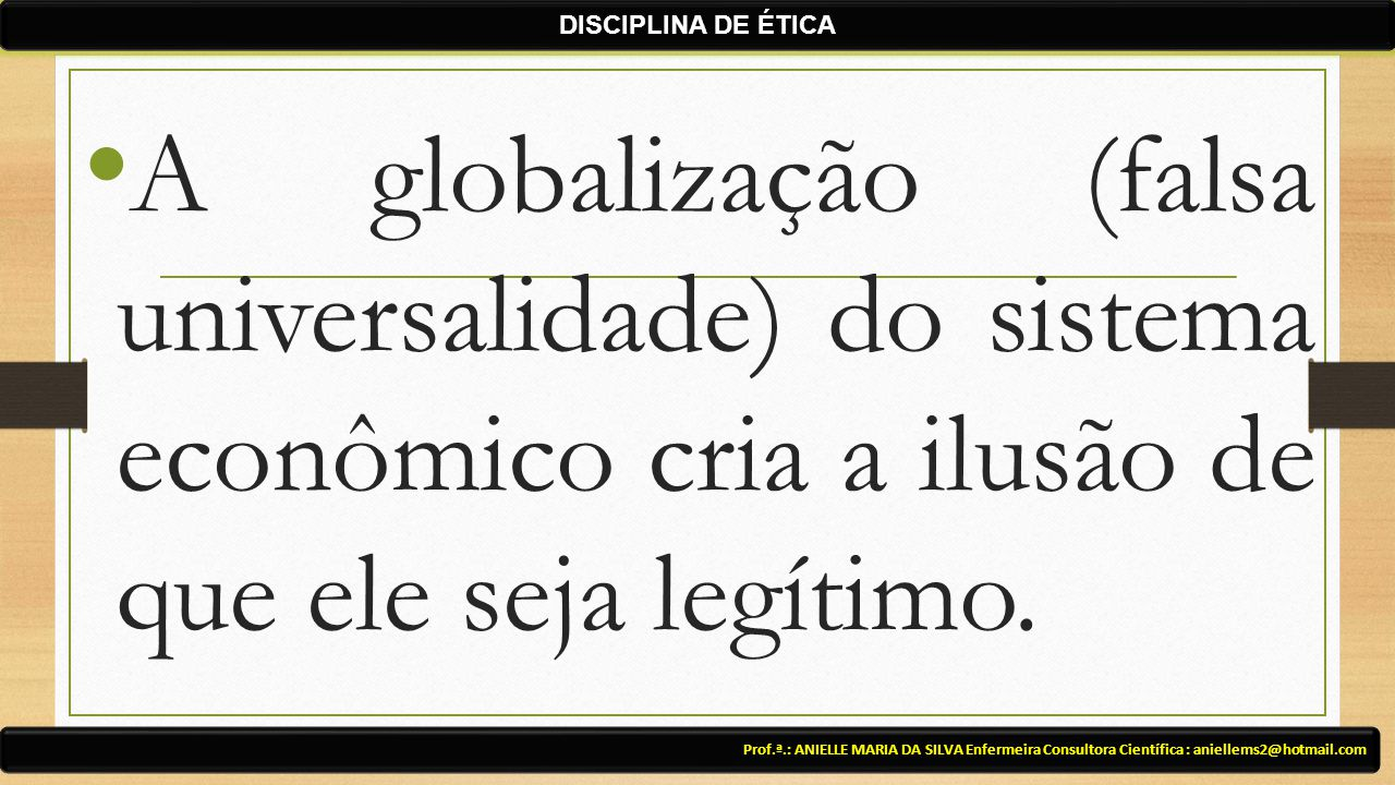 Prof.ª.: ANIELLE MARIA DA SILVA Enfermeira Consultora Científica : aniellems2@hotmail.com DISCIPLINA DE ÉTICA A globalização (falsa universalidade) do