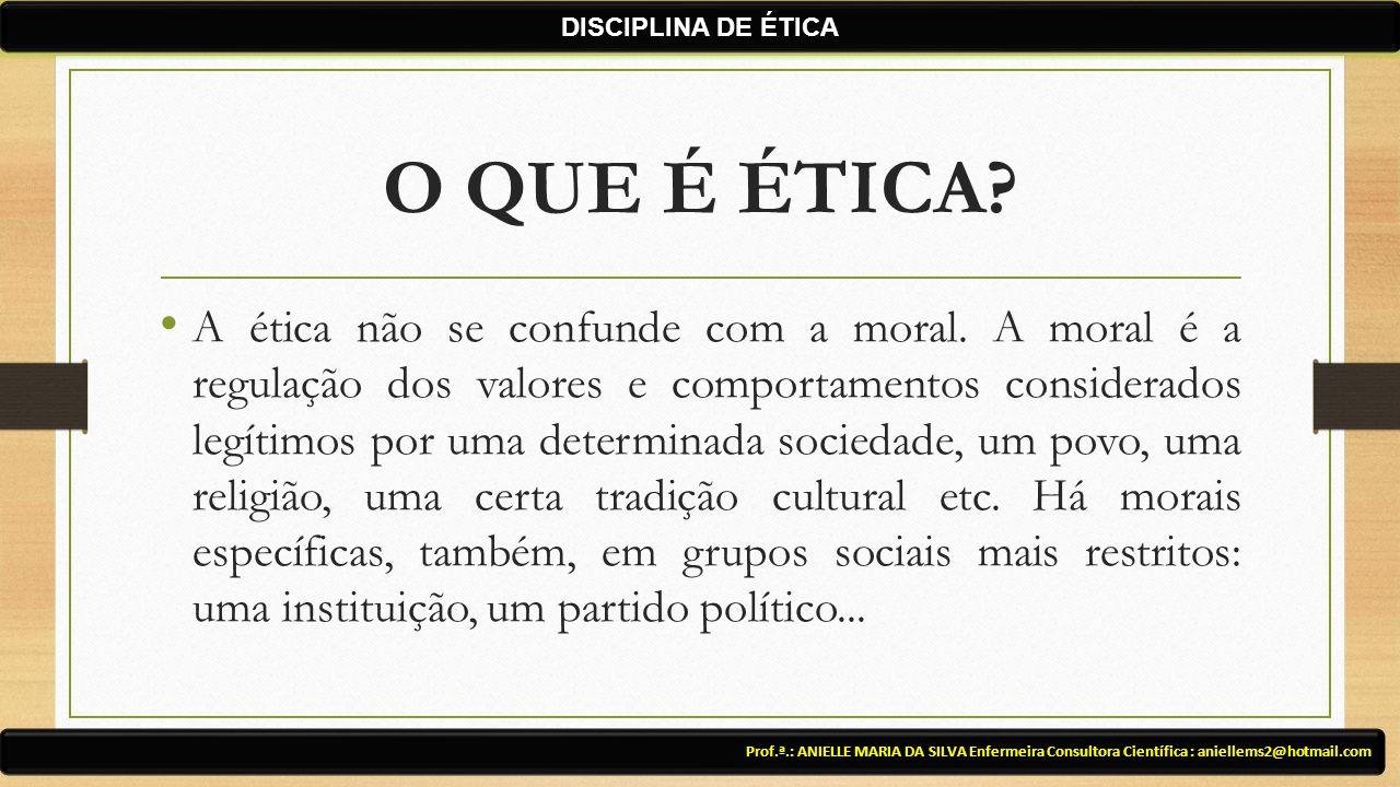 O QUE É ÉTICA? A ética não se confunde com a moral. A moral é a regulação dos valores e comportamentos considerados legítimos por uma determinada soci
