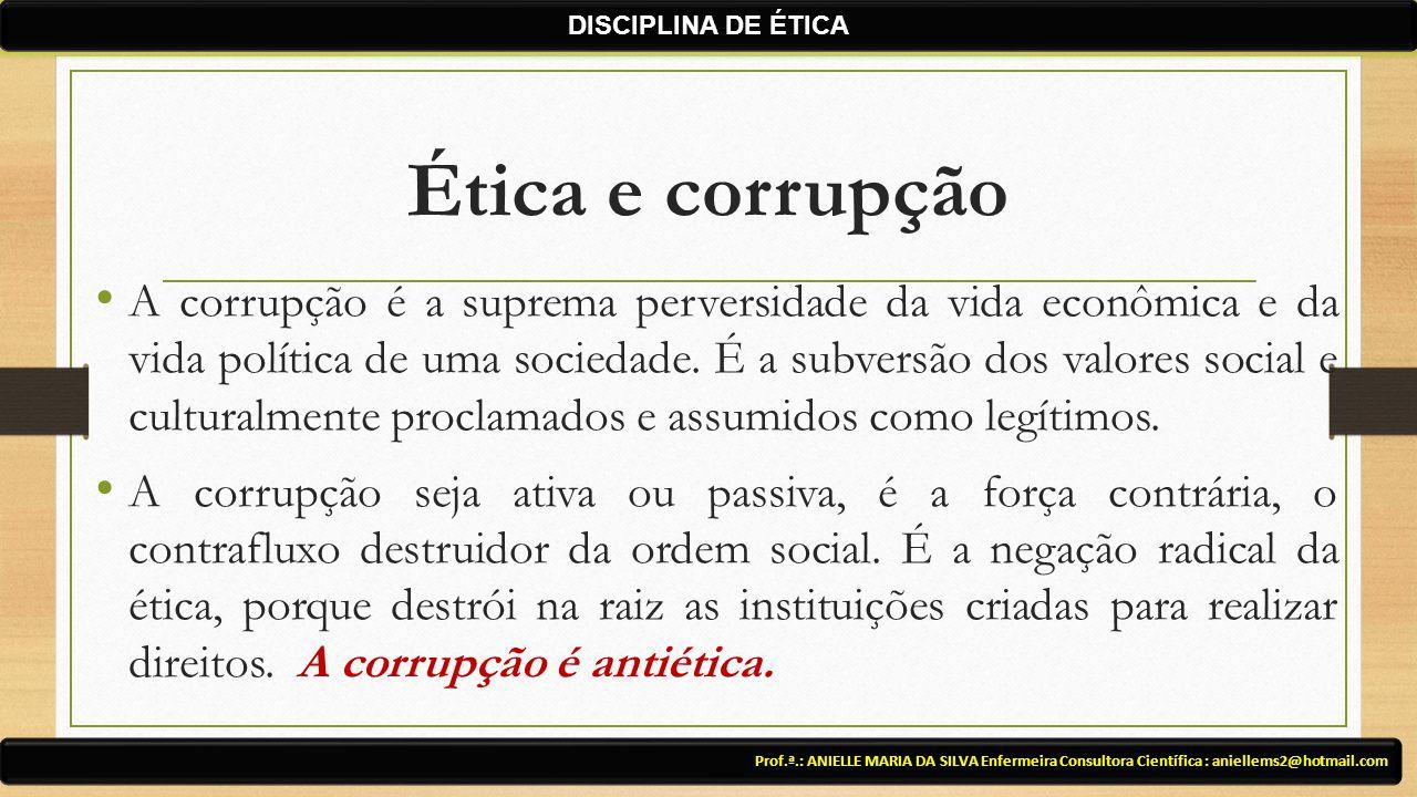 Ética e corrupção A corrupção é a suprema perversidade da vida econômica e da vida política de uma sociedade. É a subversão dos valores social e cultu