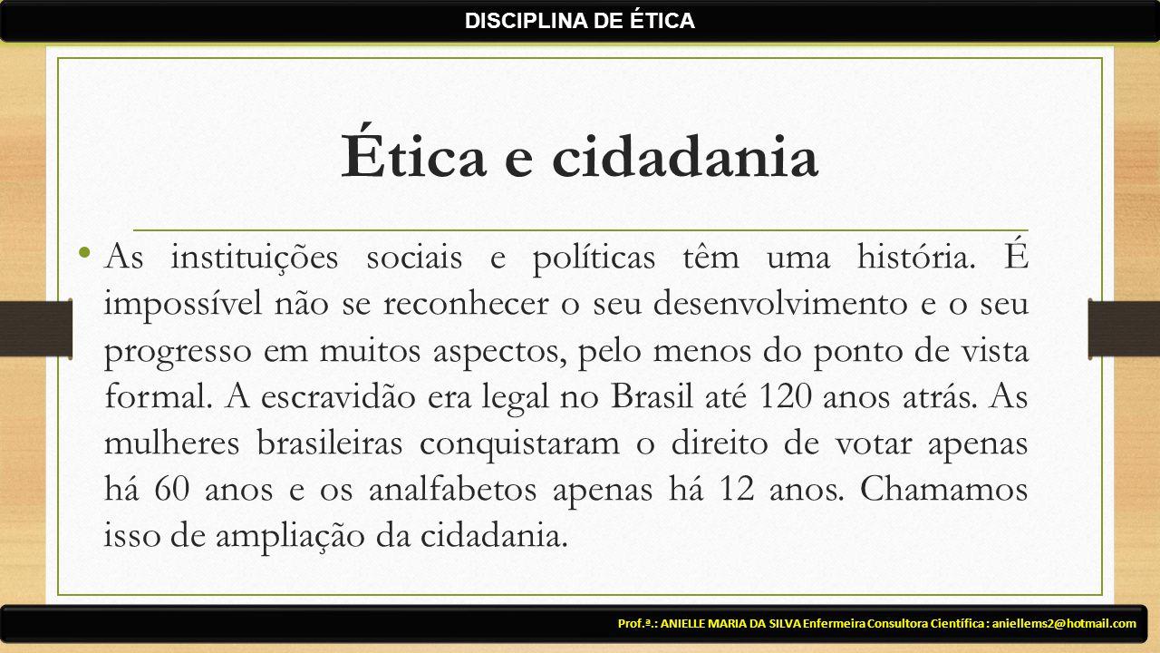 Ética e cidadania As instituições sociais e políticas têm uma história. É impossível não se reconhecer o seu desenvolvimento e o seu progresso em muit