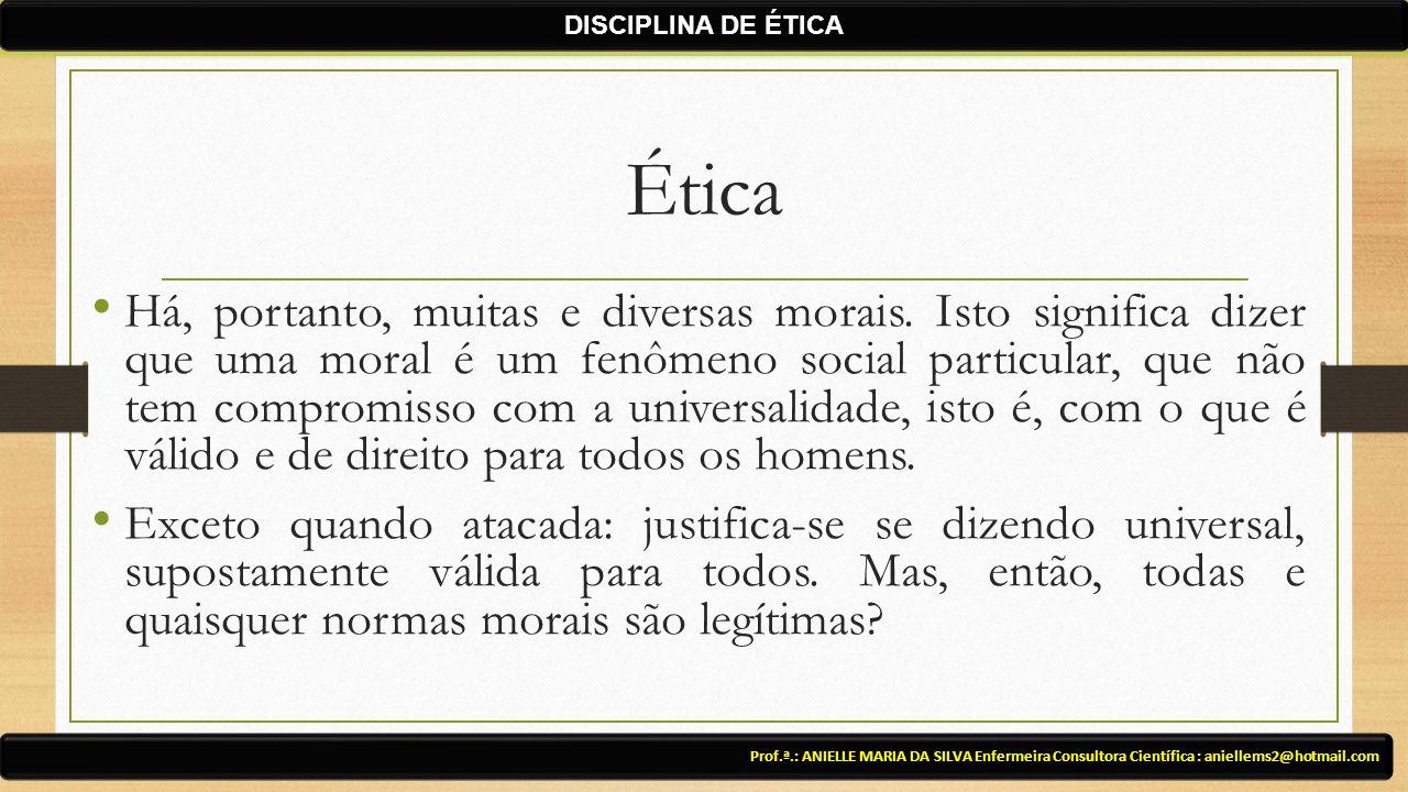 Ética Há, portanto, muitas e diversas morais. Isto significa dizer que uma moral é um fenômeno social particular, que não tem compromisso com a univer