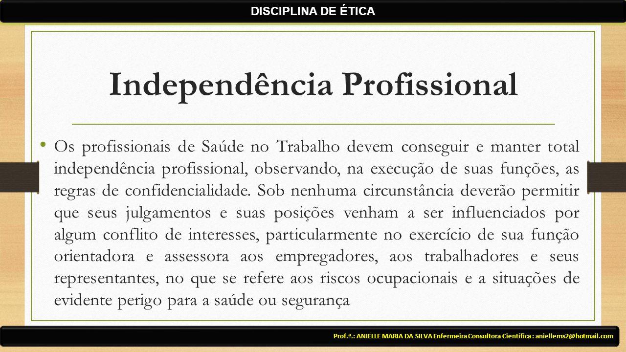 Independência Profissional Os profissionais de Saúde no Trabalho devem conseguir e manter total independência profissional, observando, na execução de