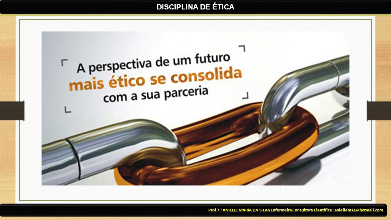 Prof.ª.: ANIELLE MARIA DA SILVA Enfermeira Consultora Científica : aniellems2@hotmail.com DISCIPLINA DE ÉTICA