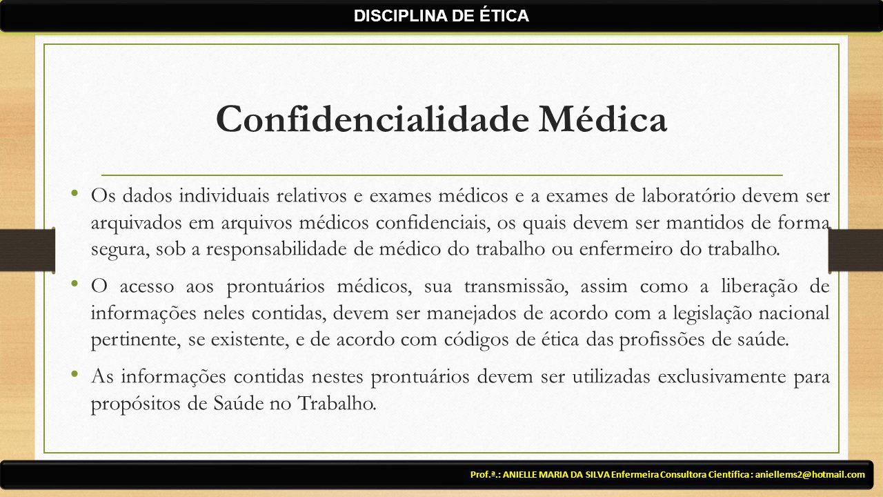 Confidencialidade Médica Prof.ª.: ANIELLE MARIA DA SILVA Enfermeira Consultora Científica : aniellems2@hotmail.com DISCIPLINA DE ÉTICA Os dados indivi