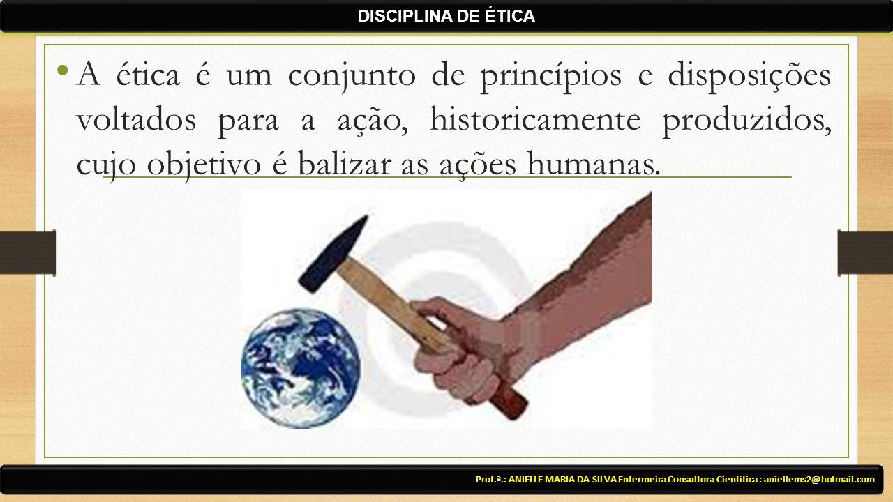 Prof.ª.: ANIELLE MARIA DA SILVA Enfermeira Consultora Científica : aniellems2@hotmail.com DISCIPLINA DE ÉTICA A ética é um conjunto de princípios e di