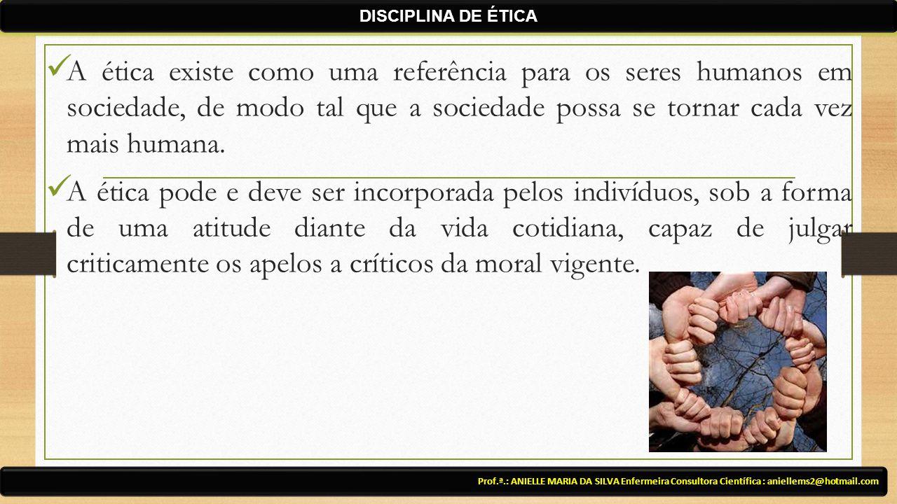 A ética existe como uma referência para os seres humanos em sociedade, de modo tal que a sociedade possa se tornar cada vez mais humana. A ética pode