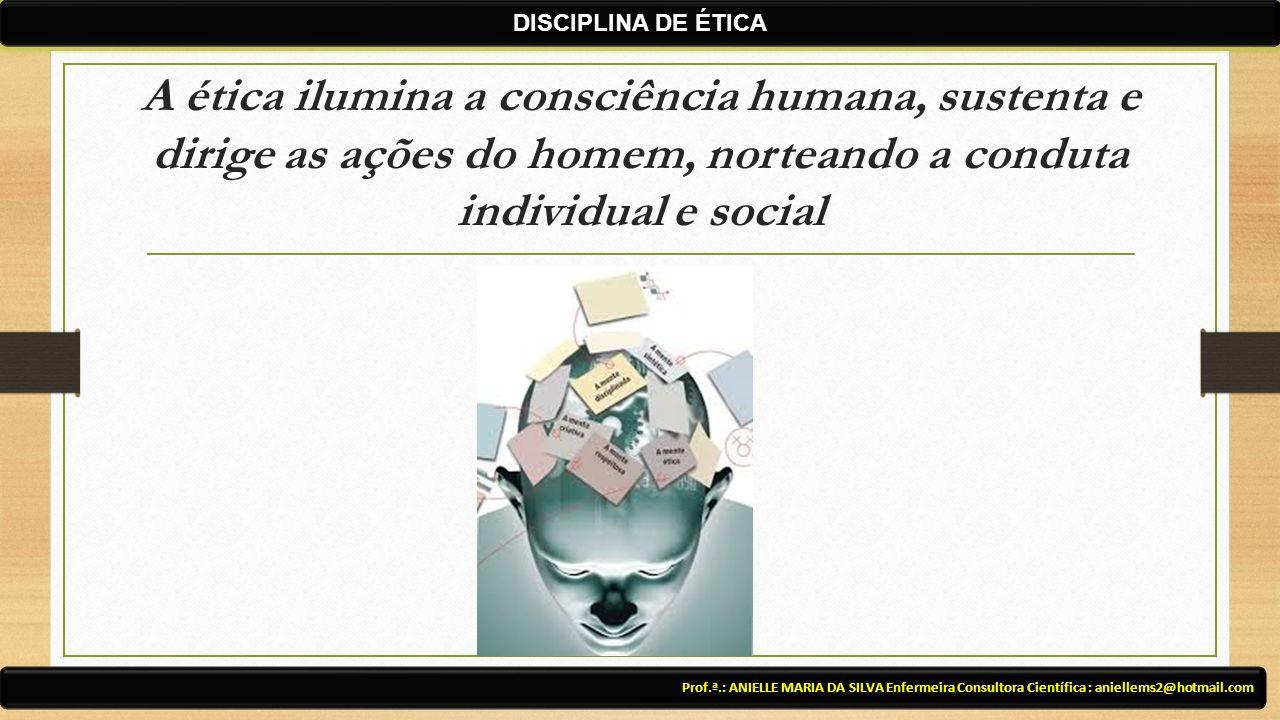 A ética ilumina a consciência humana, sustenta e dirige as ações do homem, norteando a conduta individual e social Prof.ª.: ANIELLE MARIA DA SILVA Enf