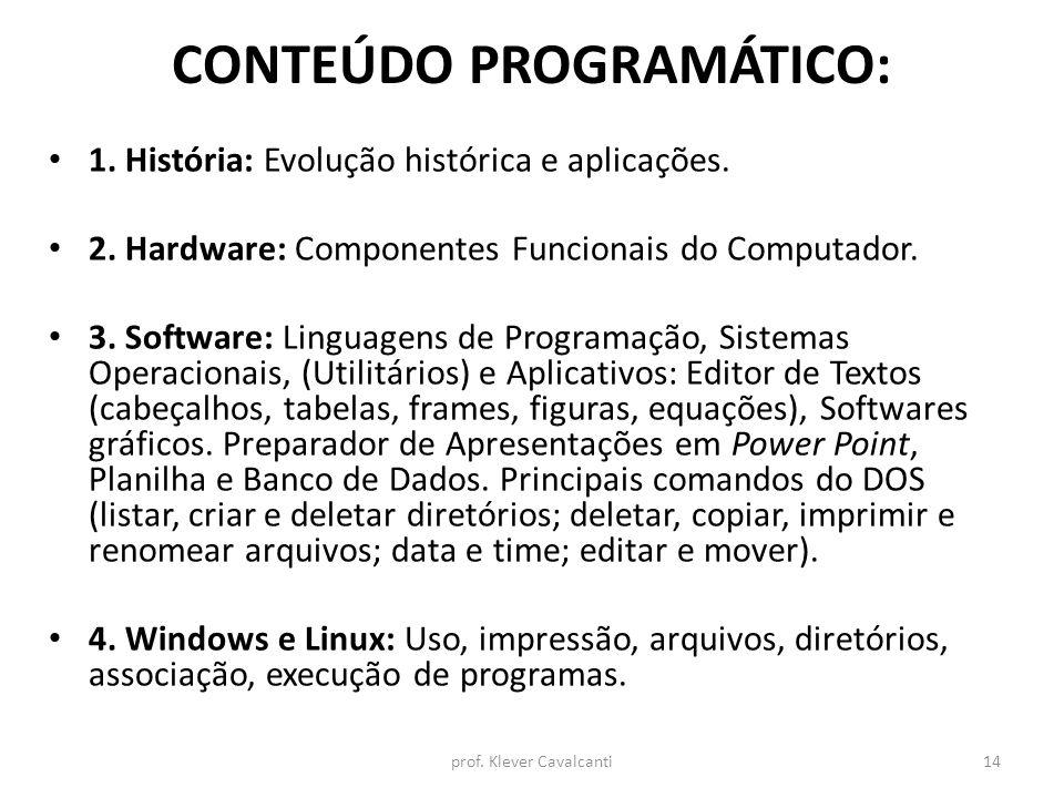 CONTEÚDO PROGRAMÁTICO: 1. História: Evolução histórica e aplicações. 2. Hardware: Componentes Funcionais do Computador. 3. Software: Linguagens de Pro
