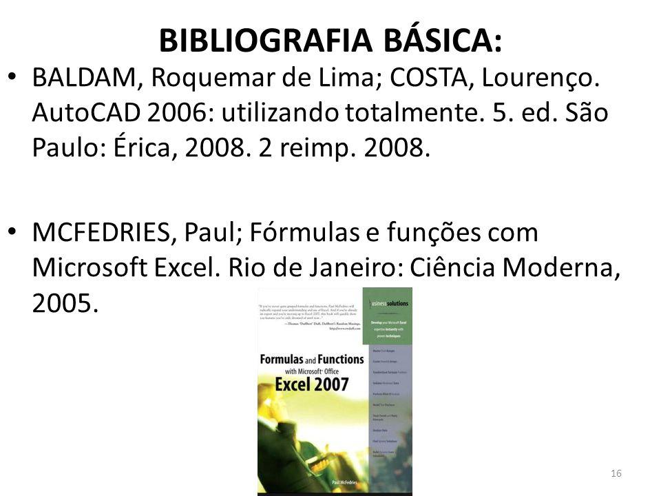 BIBLIOGRAFIA BÁSICA: BALDAM, Roquemar de Lima; COSTA, Lourenço. AutoCAD 2006: utilizando totalmente. 5. ed. São Paulo: Érica, 2008. 2 reimp. 2008. MCF