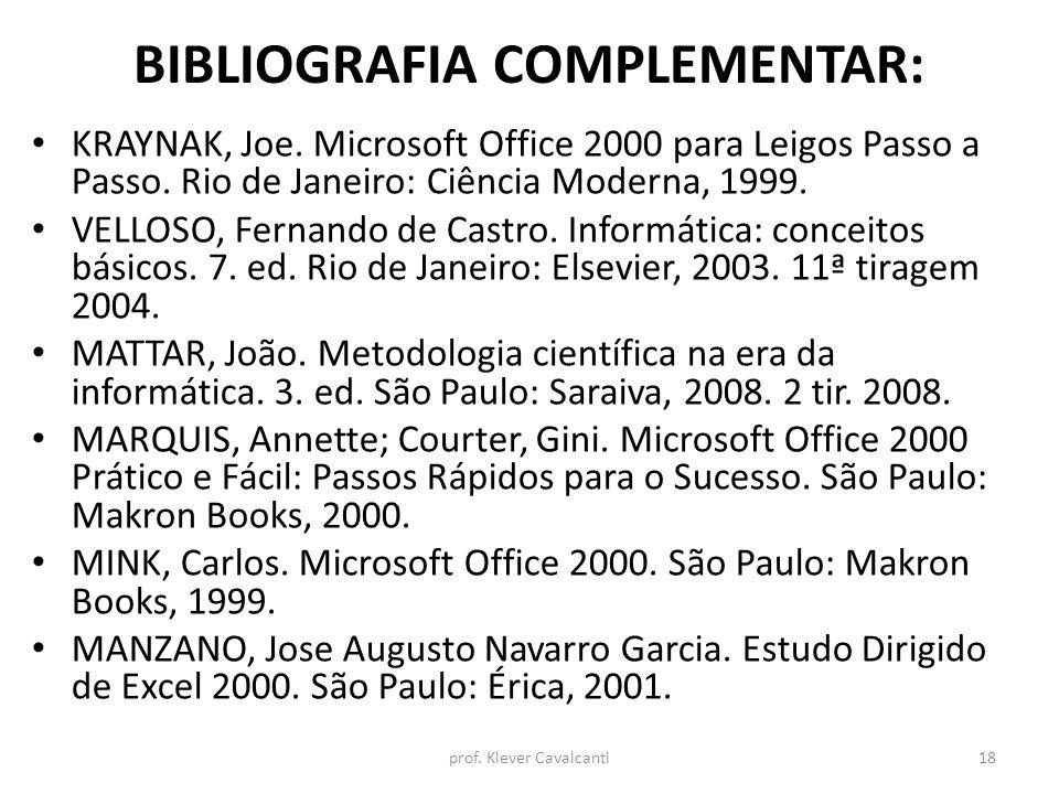 BIBLIOGRAFIA COMPLEMENTAR: KRAYNAK, Joe. Microsoft Office 2000 para Leigos Passo a Passo. Rio de Janeiro: Ciência Moderna, 1999. VELLOSO, Fernando de