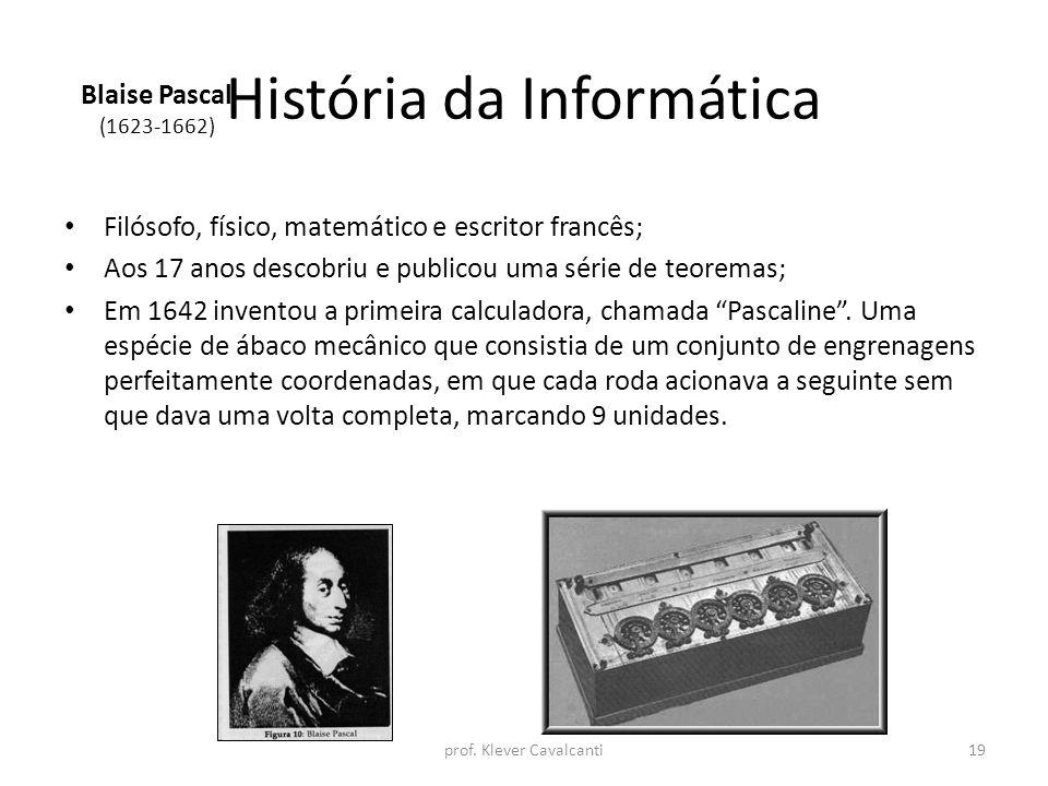História da Informática Filósofo, físico, matemático e escritor francês; Aos 17 anos descobriu e publicou uma série de teoremas; Em 1642 inventou a pr